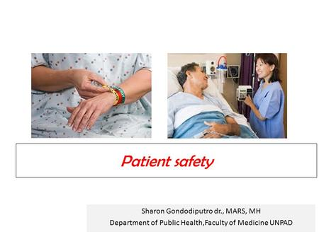 Patient safety Sharon Gondodiputro dr., MARS, MH Department of Public Health,Faculty of Medicine UNPAD.
