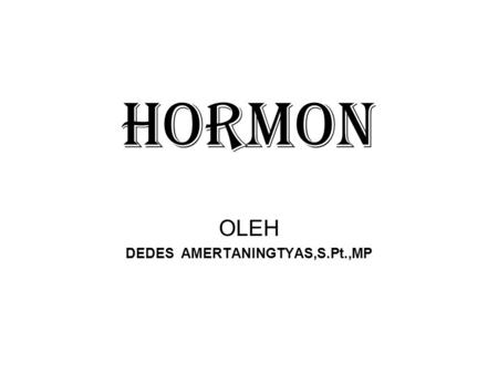 HORMON OLEH DEDES AMERTANINGTYAS,S.Pt.,MP. Hormones Hormones are needed by the body to regulate body function. Hormones can be synthesized by the body.