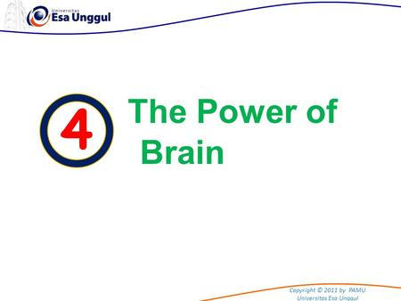 Copyright © 2011 by PAMU Universitas Esa Unggul 4 The Power of Brain.