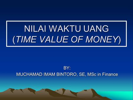 NILAI WAKTU UANG (TIME VALUE OF MONEY) BY: MUCHAMAD IMAM BINTORO, SE, MSc in Finance.