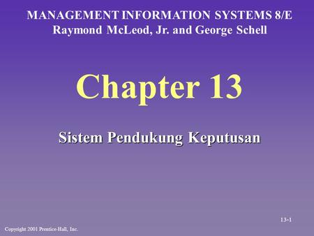 Chapter 13 Sistem Pendukung Keputusan MANAGEMENT INFORMATION SYSTEMS 8/E Raymond McLeod, Jr. and George Schell Copyright 2001 Prentice-Hall, Inc. 13-1.