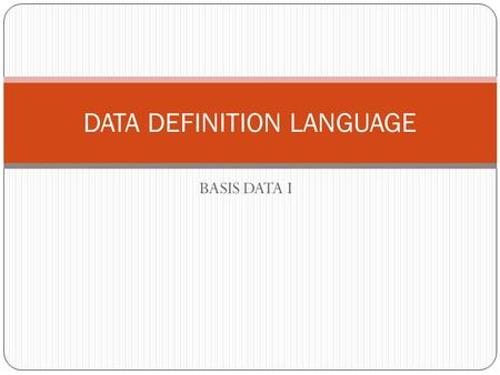 BASIS DATA I DATA DEFINITION LANGUAGE. Structured Query Language Merupakan bahasa query yang digunakan untuk mengakses database relasional Pernyataan.