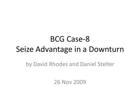BCG Case-8 Seize Advantage in a Downturn by David Rhodes and Daniel Stelter 26 Nov 2009.