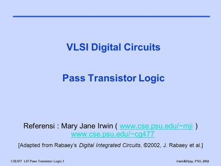 CSE477 L07 Pass Transistor Logic.1Irwin&Vijay, PSU, 2002 VLSI Digital Circuits Pass Transistor Logic Referensi : Mary Jane Irwin ( www.cse.psu.edu/~mji.