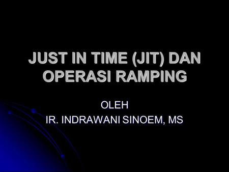 JUST IN TIME (JIT) DAN OPERASI RAMPING OLEH IR. INDRAWANI SINOEM, MS.