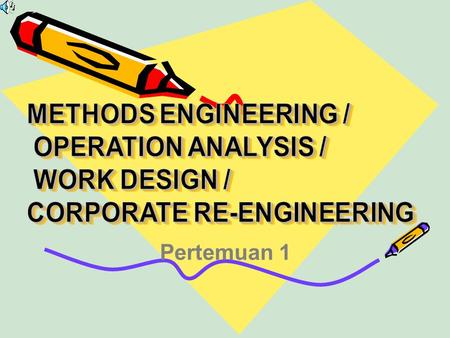Pertemuan 1. Method engineering / Operation analysis / Work design / Coorporate re-engineering merupakan suatu ilmu yang terdiri dari teknik-teknik dan.