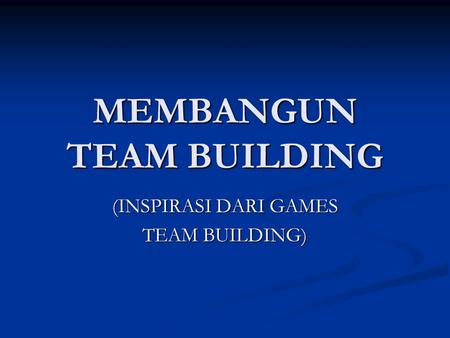 MEMBANGUN TEAM BUILDING (INSPIRASI DARI GAMES TEAM BUILDING)