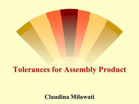 Tolerances for Assembly Product Claudina Milawati.