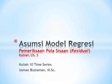 Kuliah 10 Time Series Usman Bustaman, M.Sc.. * Asumsi Model Regresi: * Linear regression assumes that… * 1. The relationship between X and Y is linear.