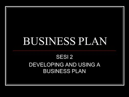 SESI 2 DEVELOPING AND USING A BUSINESS PLAN