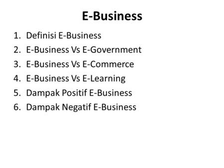 E-Business 1.Definisi E-Business 2.E-Business Vs E-Government 3.E-Business Vs E-Commerce 4.E-Business Vs E-Learning 5.Dampak Positif E-Business 6.Dampak.