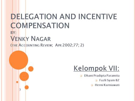 DELEGATION AND INCENTIVE COMPENSATION BY: V ENKY N AGAR ( THE A CCOUNTING R EVIEW ; A PR 2002;77; 2) Kelompok VII:  Dhani Pradipta Paramita  Fazli Syam.