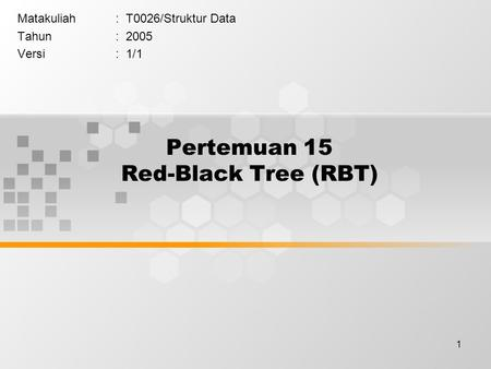 1 Pertemuan 15 Red-Black Tree (RBT) Matakuliah: T0026/Struktur Data Tahun: 2005 Versi: 1/1.