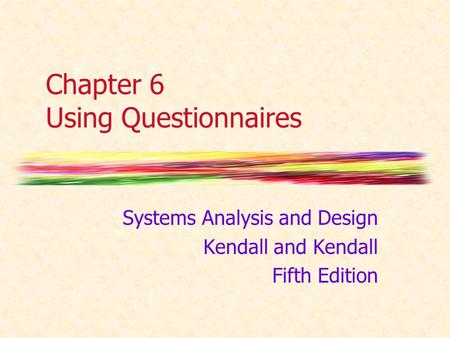 Chapter 6 Using Questionnaires Systems Analysis and Design Kendall and Kendall Fifth Edition.