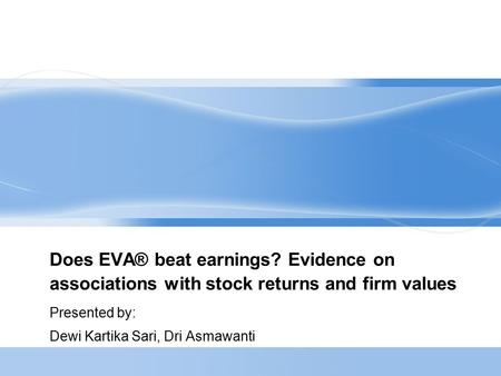 Does EVA® beat earnings? Evidence on associations with stock returns and firm values Presented by: Dewi Kartika Sari, Dri Asmawanti.