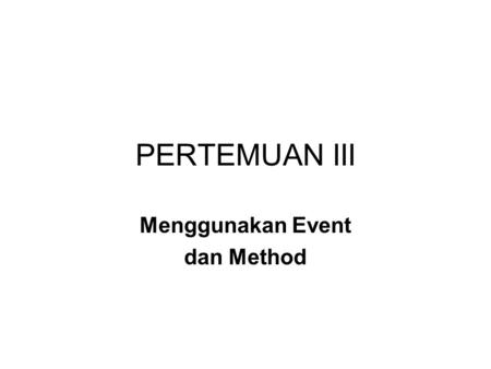PERTEMUAN III Menggunakan Event dan Method. TUJUAN Membuat User Interface (UI) Menulis Kode Program : Method Test.