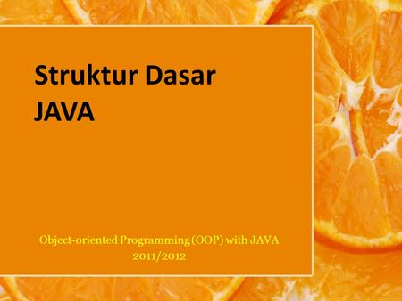 Struktur Dasar JAVA Object-oriented Programming (OOP) with JAVA 2011/2012.
