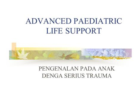ADVANCED PAEDIATRIC LIFE SUPPORT PENGENALAN PADA ANAK DENGA SERIUS TRAUMA.