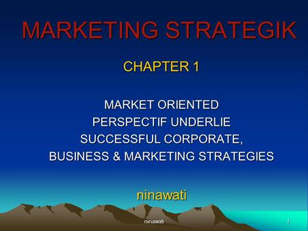 1ninawati MARKETING STRATEGIK CHAPTER 1 MARKET ORIENTED PERSPECTIF UNDERLIE SUCCESSFUL CORPORATE, BUSINESS & MARKETING STRATEGIES ninawati.