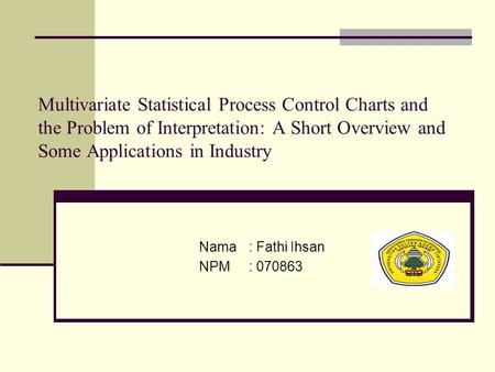 Multivariate Statistical Process Control Charts and the Problem of Interpretation: A Short Overview and Some Applications in Industry Nama: Fathi Ihsan.