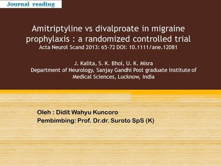 Amitriptyline vs divalproate in migraine prophylaxis : a randomized controlled trial Acta Neurol Scand 2013: 65-72 DOI: 10.1111/ane.12081 Oleh : Didit.