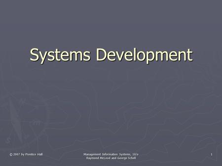 © 2007 by Prentice Hall Management Information Systems, 10/e Raymond McLeod and George Schell 1 Systems Development.