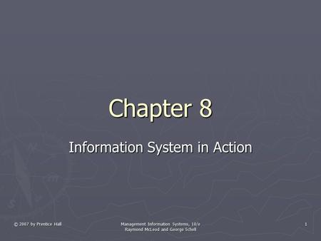 © 2007 by Prentice Hall Management Information Systems, 10/e Raymond McLeod and George Schell 1 Chapter 8 Information System in Action.
