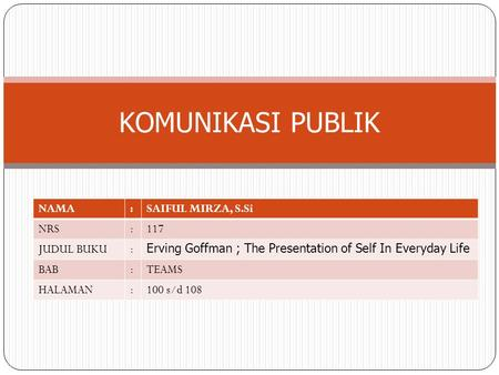 KOMUNIKASI PUBLIK NAMA:SAIFUL MIRZA, S.Si NRS:117 JUDUL BUKU: Erving Goffman ; The Presentation of Self In Everyday Life BAB:TEAMS HALAMAN:100 s/d 108.