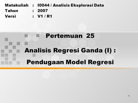 1 Pertemuan 25 Matakuliah: I0044 / Analisis Eksplorasi Data Tahun: 2007 Versi: V1 / R1 Analisis Regresi Ganda (I) : Pendugaan Model Regresi.
