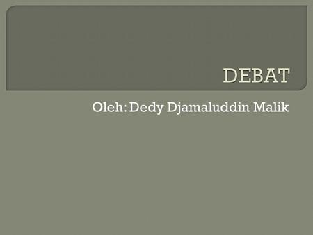 Oleh: Dedy Djamaluddin Malik.  Debate is specialized form of argumentation in which two or more people advocate competing positions in a topic area.