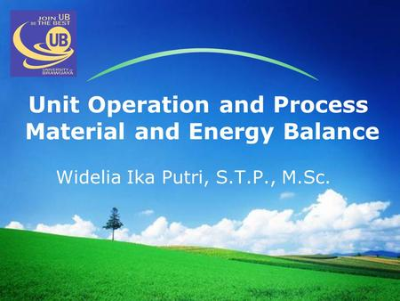LOGO Unit Operation and Process Material and Energy Balance Widelia Ika Putri, S.T.P., M.Sc.