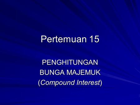 Pertemuan 15 PENGHITUNGAN BUNGA MAJEMUK (Compound Interest)