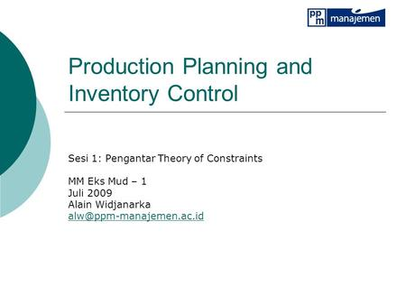 Production Planning and Inventory Control Sesi 1: Pengantar Theory of Constraints MM Eks Mud – 1 Juli 2009 Alain Widjanarka
