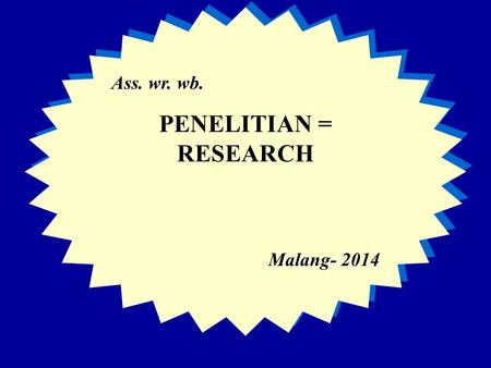 Ass. wr. wb. PENELITIAN = RESEARCH Malang- 2014 Ass. wr. wb. PENELITIAN = RESEARCH Malang- 2014.