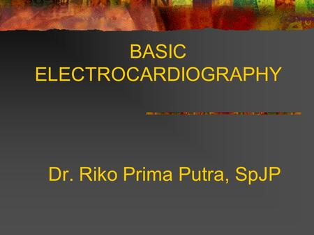 BASIC ELECTROCARDIOGRAPHY Dr. Riko Prima Putra, SpJP.