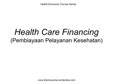 Health Care Financing (Pembiayaan Pelayanan Kesehatan) Health Economic Course Series www.diankusuma.wordpress.com.