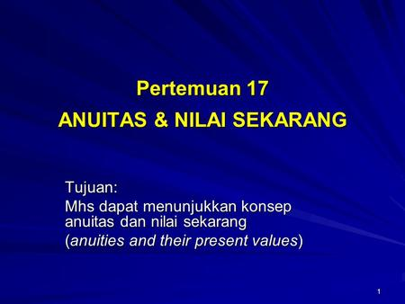 1 Pertemuan 17 ANUITAS & NILAI SEKARANG Tujuan: Mhs dapat menunjukkan konsep anuitas dan nilai sekarang (anuities and their present values)
