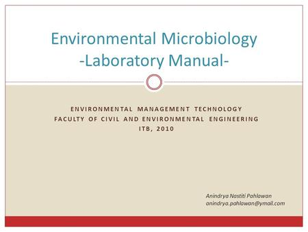 ENVIRONMENTAL MANAGEMENT TECHNOLOGY FACULTY OF CIVIL AND ENVIRONMENTAL ENGINEERING ITB, 2010 Environmental Microbiology -Laboratory Manual- Anindrya Nastiti.