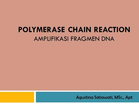 POLYMERASE CHAIN REACTION AMPLIFIKASI FRAGMEN DNA Agustina Setiawati, MSc., Apt.
