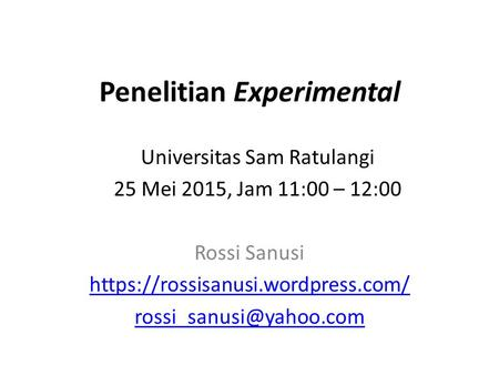 Penelitian Experimental Rossi Sanusi https://rossisanusi.wordpress.com/ Universitas Sam Ratulangi 25 Mei 2015, Jam 11:00 – 12:00.