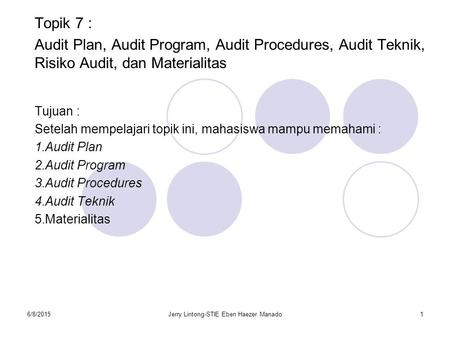6/8/2015Jerry Lintong-STIE Eben Haezer Manado1 Topik 7 : Audit Plan, Audit Program, Audit Procedures, Audit Teknik, Risiko Audit, dan Materialitas Tujuan.