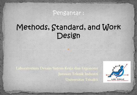 Laboratorium Desain Sistem Kerja dan Ergonomi Jurusan Teknik Industri Universitas Trisakti Pengantar : Methods, Standard, and Work Design.