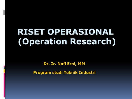 RISET OPERASIONAL (Operation Research) (Operation Research) Dr. Ir. Nofi Erni, MM Program studi Teknik Industri.