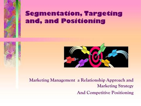 Segmentation, Targeting and, and Positioning Marketing Management a Relationship Approach and Marketing Strategy And Competitive Positioning.