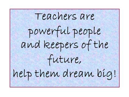 Teachers are powerful people and keepers of the future, help them dream big!