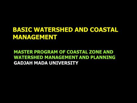 BASIC WATERSHED AND COASTAL MANAGEMENT MASTER PROGRAM OF COASTAL ZONE AND WATERSHED MANAGEMENT AND PLANNING GADJAH MADA UNIVERSITY.