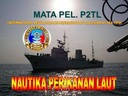 MATA PEL. P2TL (INTERNATIONAL REGULATION ON PREVANTION OF COLLISION AT SEA 1972) NAUTIKA PERIKANAN LAUT.