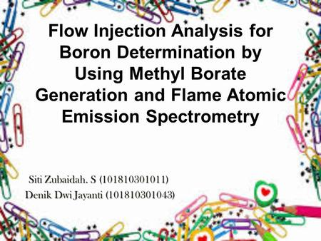 Flow Injection Analysis for Boron Determination by Using Methyl Borate Generation and Flame Atomic Emission Spectrometry Siti Zubaidah. S (101810301011)
