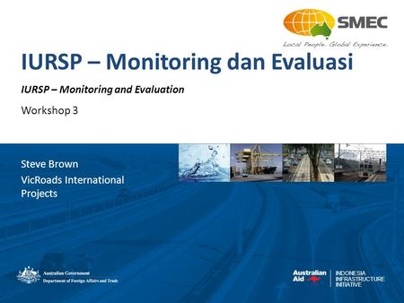 INDONESIA INFRASTRUCTURE INITIATIVE IURSP – Monitoring dan Evaluasi IURSP – Monitoring and Evaluation Workshop 3 Steve Brown VicRoads International Projects.