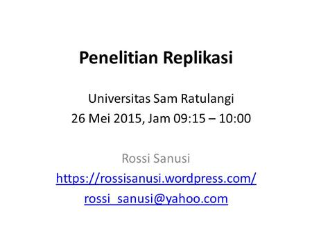 Penelitian Replikasi Rossi Sanusi https://rossisanusi.wordpress.com/ Universitas Sam Ratulangi 26 Mei 2015, Jam 09:15 – 10:00.